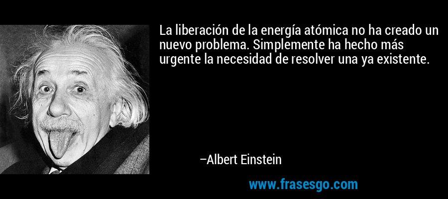 La liberación de la energía atómica no ha creado un nuevo problema. Simplemente ha hecho más urgente la necesidad de resolver una ya existente. – Albert Einstein