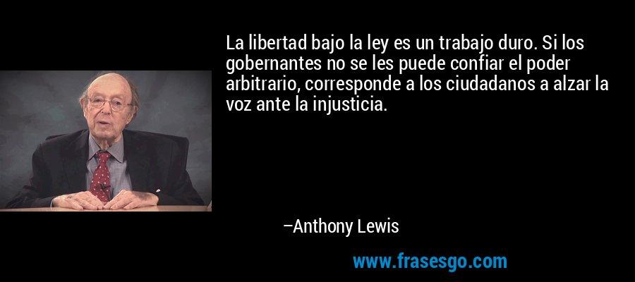 La libertad bajo la ley es un trabajo duro. Si los gobernantes no se les puede confiar el poder arbitrario, corresponde a los ciudadanos a alzar la voz ante la injusticia. – Anthony Lewis
