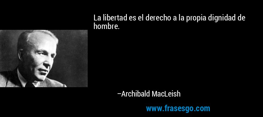 La libertad es el derecho a la propia dignidad de hombre. – Archibald MacLeish