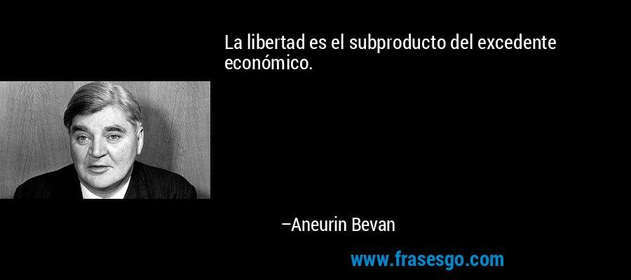 La libertad es el subproducto del excedente económico. – Aneurin Bevan