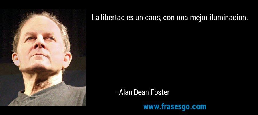 La libertad es un caos, con una mejor iluminación. – Alan Dean Foster