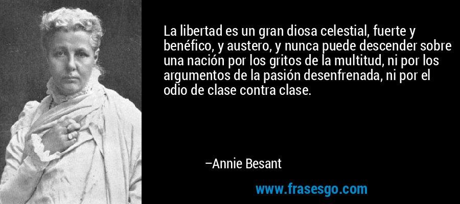 La libertad es un gran diosa celestial, fuerte y benéfico, y austero, y nunca puede descender sobre una nación por los gritos de la multitud, ni por los argumentos de la pasión desenfrenada, ni por el odio de clase contra clase. – Annie Besant