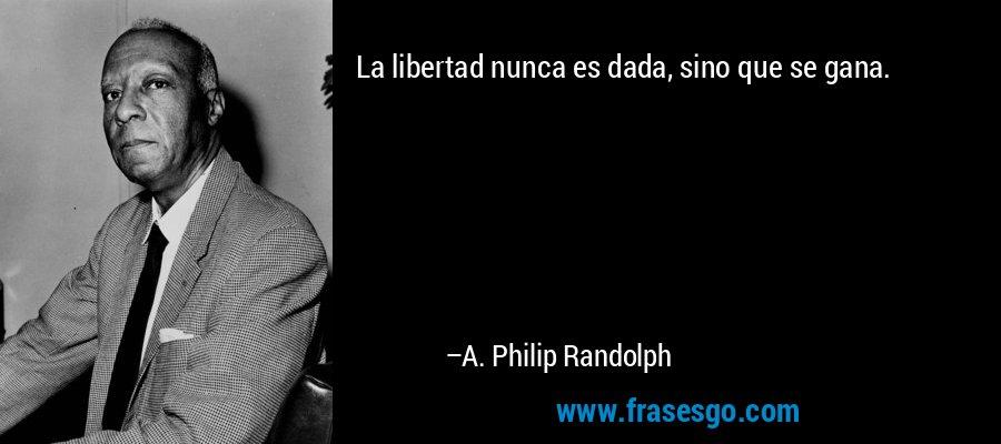 La libertad nunca es dada, sino que se gana. – A. Philip Randolph