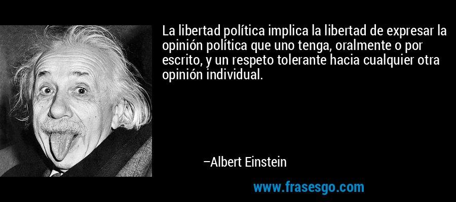 La libertad política implica la libertad de expresar la opinión política que uno tenga, oralmente o por escrito, y un respeto tolerante hacia cualquier otra opinión individual. – Albert Einstein