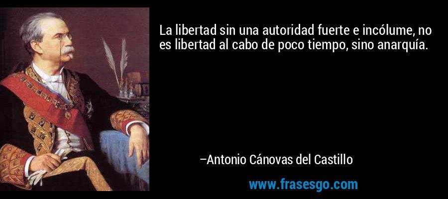 La libertad sin una autoridad fuerte e incólume, no es libertad al cabo de poco tiempo, sino anarquía. – Antonio Cánovas del Castillo
