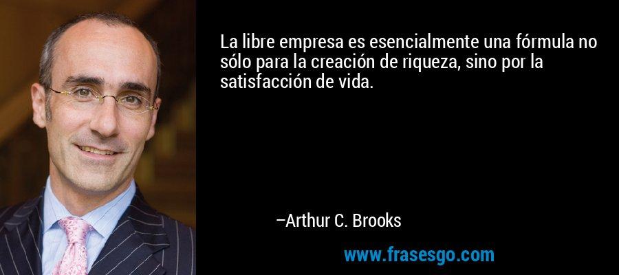La libre empresa es esencialmente una fórmula no sólo para la creación de riqueza, sino por la satisfacción de vida. – Arthur C. Brooks