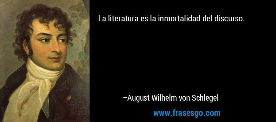 La literatura es la inmortalidad del discurso. – August Wilhelm von Schlegel
