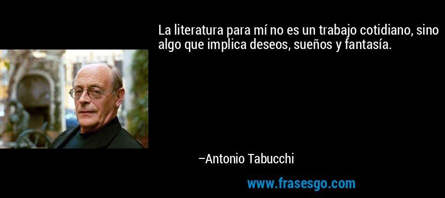La literatura para mí no es un trabajo cotidiano, sino algo que implica deseos, sueños y fantasía. – Antonio Tabucchi