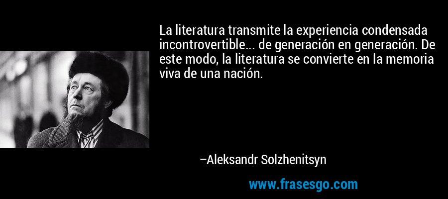 La literatura transmite la experiencia condensada incontrovertible... de generación en generación. De este modo, la literatura se convierte en la memoria viva de una nación. – Aleksandr Solzhenitsyn