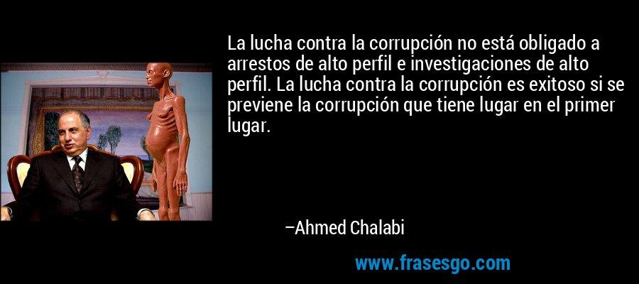 La lucha contra la corrupción no está obligado a arrestos de alto perfil e investigaciones de alto perfil. La lucha contra la corrupción es exitoso si se previene la corrupción que tiene lugar en el primer lugar. – Ahmed Chalabi