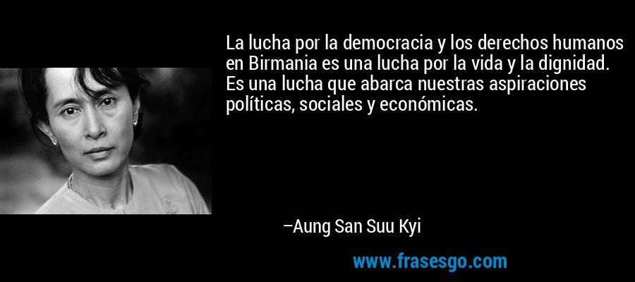 La lucha por la democracia y los derechos humanos en Birmania es una lucha por la vida y la dignidad. Es una lucha que abarca nuestras aspiraciones políticas, sociales y económicas. – Aung San Suu Kyi