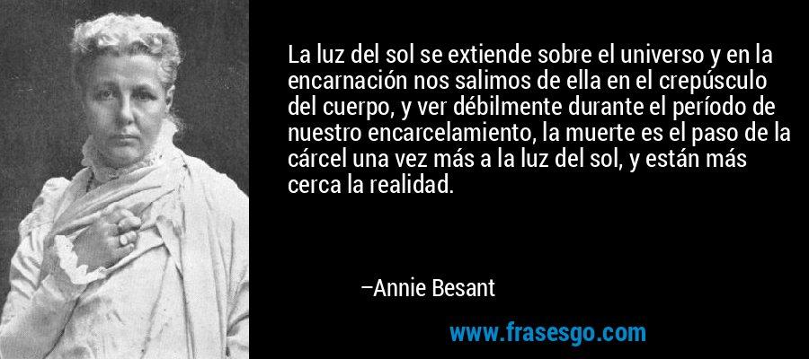 La luz del sol se extiende sobre el universo y en la encarnación nos salimos de ella en el crepúsculo del cuerpo, y ver débilmente durante el período de nuestro encarcelamiento, la muerte es el paso de la cárcel una vez más a la luz del sol, y están más cerca la realidad. – Annie Besant