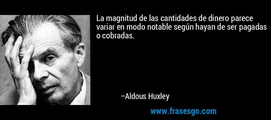 La magnitud de las cantidades de dinero parece variar en modo notable según hayan de ser pagadas o cobradas. – Aldous Huxley