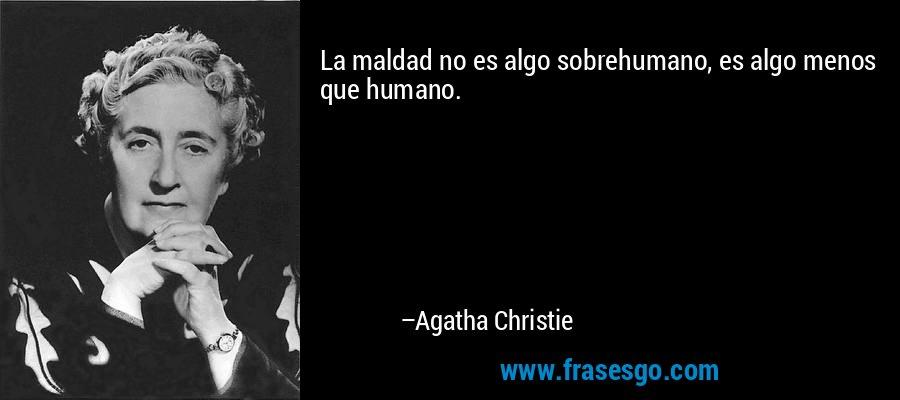 La maldad no es algo sobrehumano, es algo menos que humano. – Agatha Christie