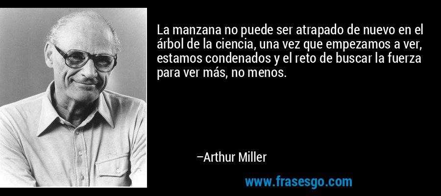 La manzana no puede ser atrapado de nuevo en el árbol de la ciencia, una vez que empezamos a ver, estamos condenados y el reto de buscar la fuerza para ver más, no menos. – Arthur Miller