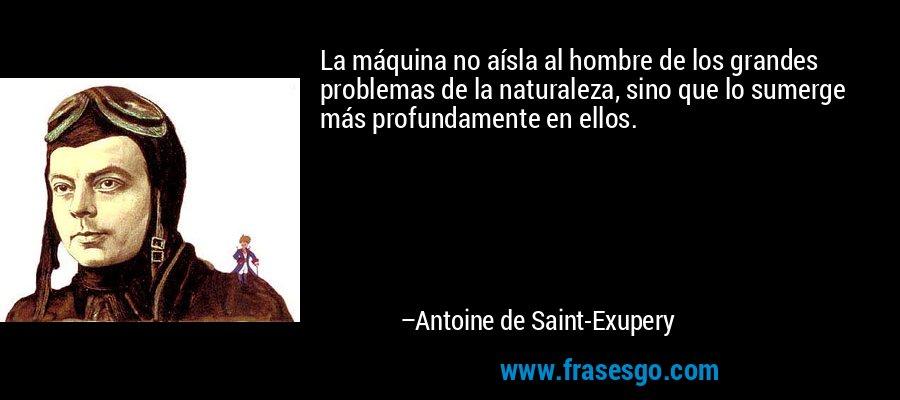 La máquina no aísla al hombre de los grandes problemas de la naturaleza, sino que lo sumerge más profundamente en ellos. – Antoine de Saint-Exupery