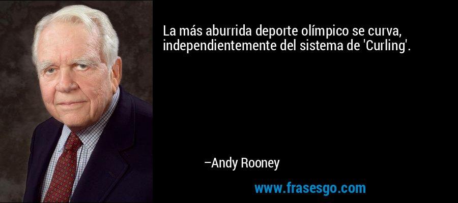 La más aburrida deporte olímpico se curva, independientemente del sistema de 'Curling'. – Andy Rooney