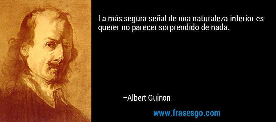 La más segura señal de una naturaleza inferior es querer no parecer sorprendido de nada. – Albert Guinon