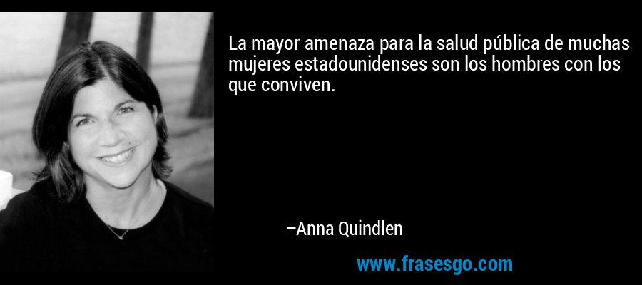 La mayor amenaza para la salud pública de muchas mujeres estadounidenses son los hombres con los que conviven. – Anna Quindlen