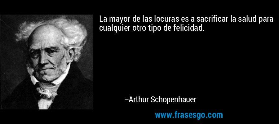 La mayor de las locuras es a sacrificar la salud para cualquier otro tipo de felicidad. – Arthur Schopenhauer