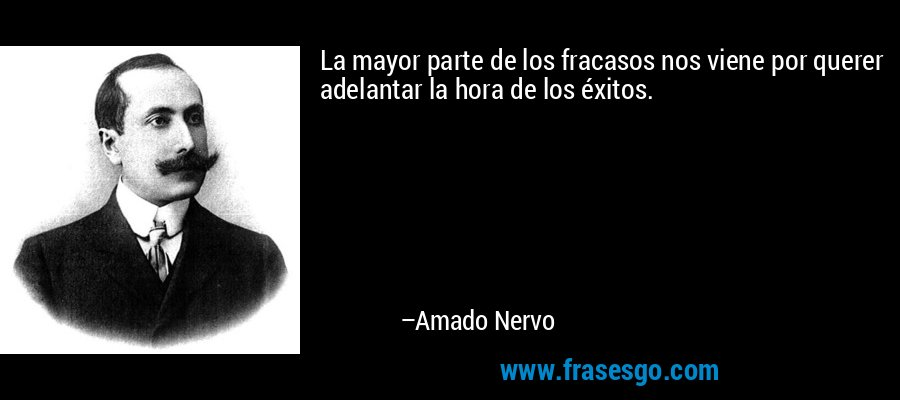 La mayor parte de los fracasos nos viene por querer adelantar la hora de los éxitos. – Amado Nervo