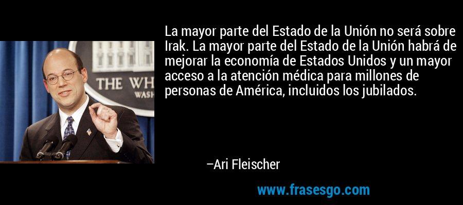 La mayor parte del Estado de la Unión no será sobre Irak. La mayor parte del Estado de la Unión habrá de mejorar la economía de Estados Unidos y un mayor acceso a la atención médica para millones de personas de América, incluidos los jubilados. – Ari Fleischer