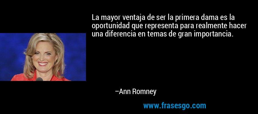 La mayor ventaja de ser la primera dama es la oportunidad que representa para realmente hacer una diferencia en temas de gran importancia. – Ann Romney