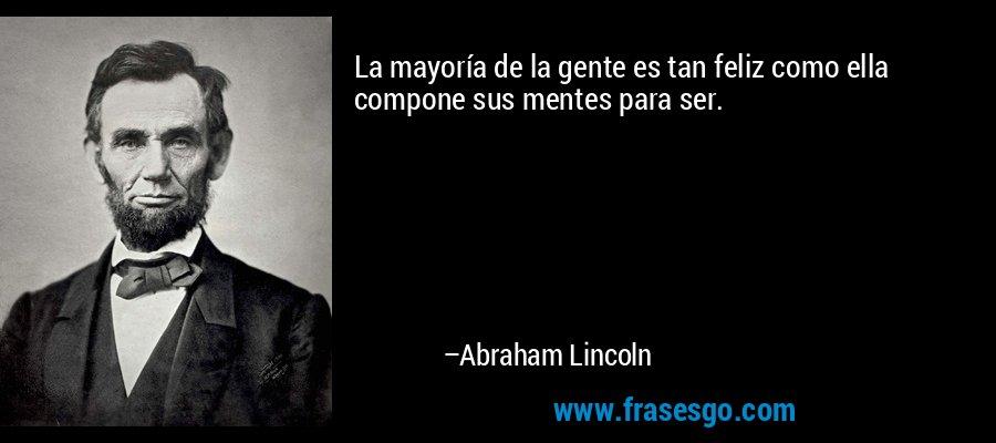 La mayoría de la gente es tan feliz como ella compone sus mentes para ser. – Abraham Lincoln