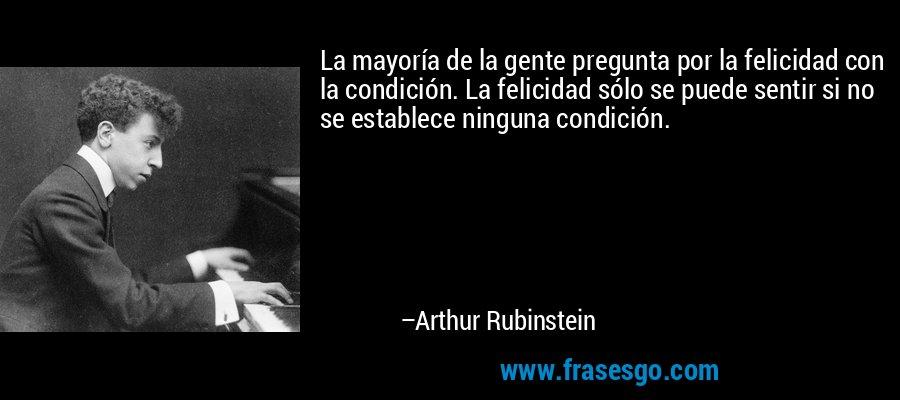 La mayoría de la gente pregunta por la felicidad con la condición. La felicidad sólo se puede sentir si no se establece ninguna condición. – Arthur Rubinstein