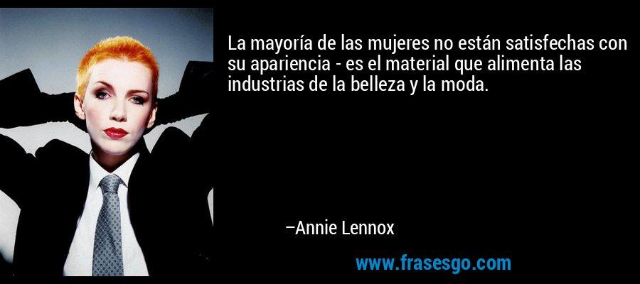 La mayoría de las mujeres no están satisfechas con su apariencia - es el material que alimenta las industrias de la belleza y la moda. – Annie Lennox