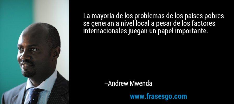 La mayoría de los problemas de los países pobres se generan a nivel local a pesar de los factores internacionales juegan un papel importante. – Andrew Mwenda