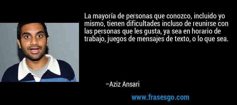 La mayoría de personas que conozco, incluido yo mismo, tienen dificultades incluso de reunirse con las personas que les gusta, ya sea en horario de trabajo, juegos de mensajes de texto, o lo que sea. – Aziz Ansari
