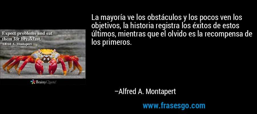 La mayoría ve los obstáculos y los pocos ven los objetivos, la historia registra los éxitos de estos últimos, mientras que el olvido es la recompensa de los primeros. – Alfred A. Montapert