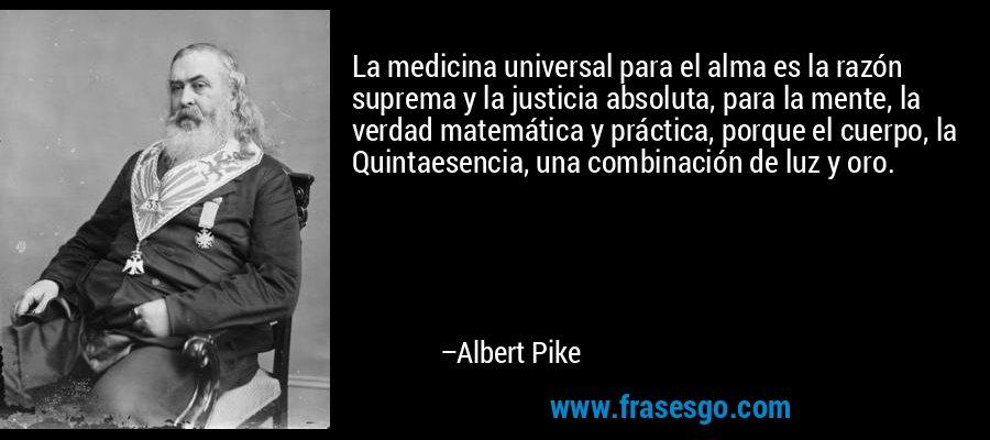 La medicina universal para el alma es la razón suprema y la justicia absoluta, para la mente, la verdad matemática y práctica, porque el cuerpo, la Quintaesencia, una combinación de luz y oro. – Albert Pike