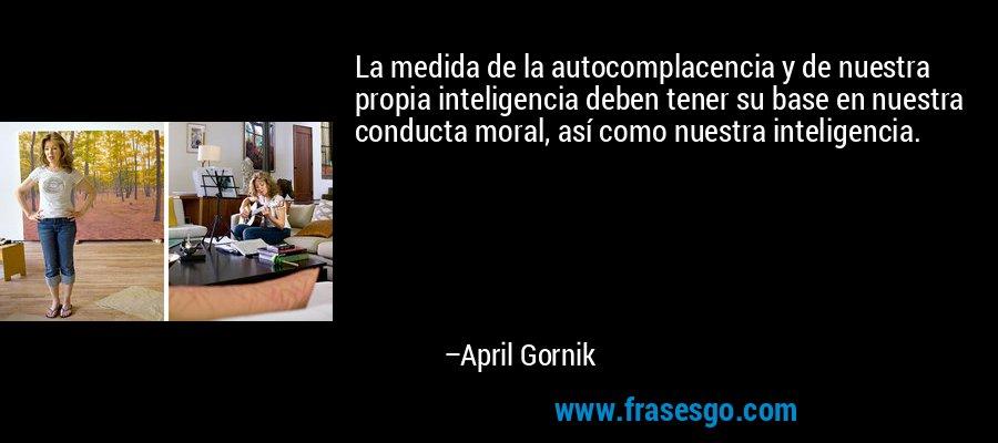 La medida de la autocomplacencia y de nuestra propia inteligencia deben tener su base en nuestra conducta moral, así como nuestra inteligencia. – April Gornik