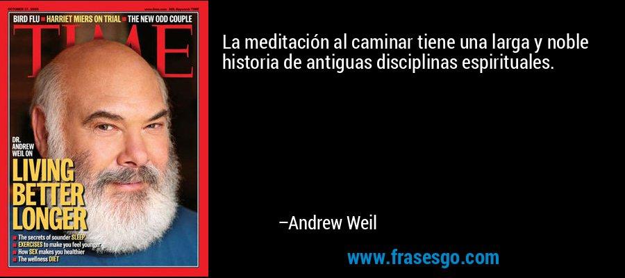 La meditación al caminar tiene una larga y noble historia de antiguas disciplinas espirituales. – Andrew Weil