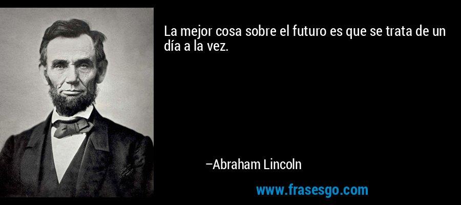 La mejor cosa sobre el futuro es que se trata de un día a la vez. – Abraham Lincoln