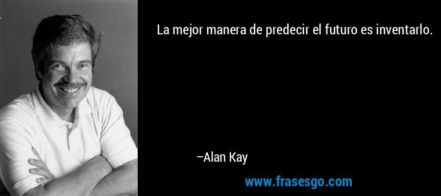 La mejor manera de predecir el futuro es inventarlo. – Alan Kay