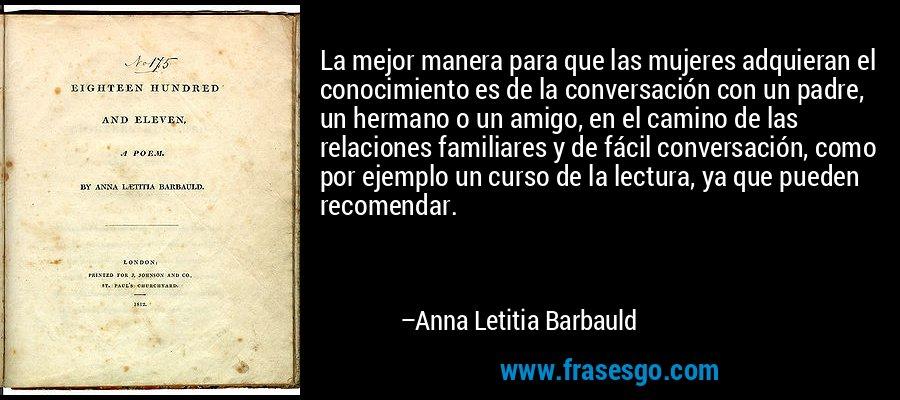 La mejor manera para que las mujeres adquieran el conocimiento es de la conversación con un padre, un hermano o un amigo, en el camino de las relaciones familiares y de fácil conversación, como por ejemplo un curso de la lectura, ya que pueden recomendar. – Anna Letitia Barbauld