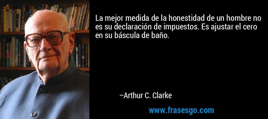 La mejor medida de la honestidad de un hombre no es su declaración de impuestos. Es ajustar el cero en su báscula de baño. – Arthur C. Clarke
