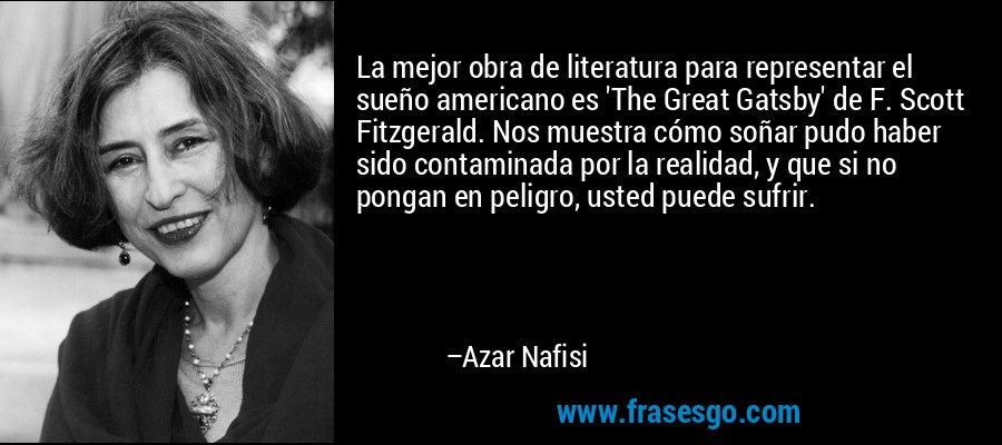 La mejor obra de literatura para representar el sueño americano es 'The Great Gatsby' de F. Scott Fitzgerald. Nos muestra cómo soñar pudo haber sido contaminada por la realidad, y que si no pongan en peligro, usted puede sufrir. – Azar Nafisi