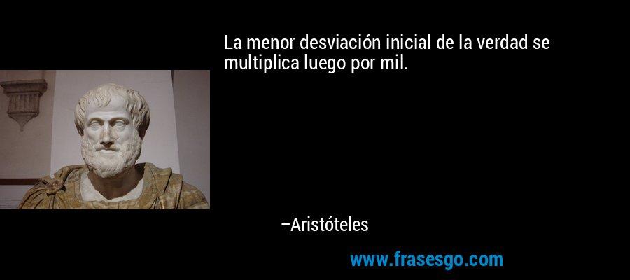 La menor desviación inicial de la verdad se multiplica luego por mil. – Aristóteles