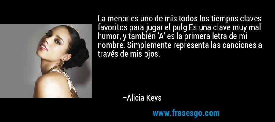 La menor es uno de mis todos los tiempos claves favoritos para jugar el pulg Es una clave muy mal humor, y también 'A' es la primera letra de mi nombre. Simplemente representa las canciones a través de mis ojos. – Alicia Keys