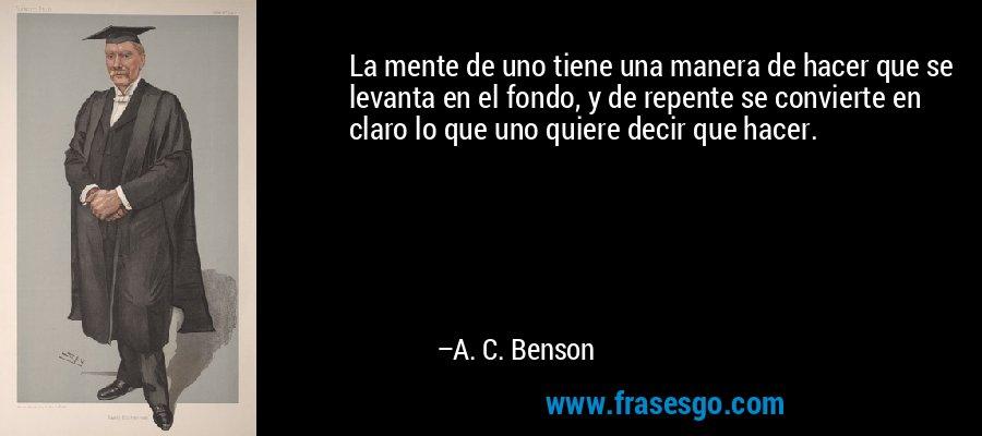 La mente de uno tiene una manera de hacer que se levanta en el fondo, y de repente se convierte en claro lo que uno quiere decir que hacer. – A. C. Benson