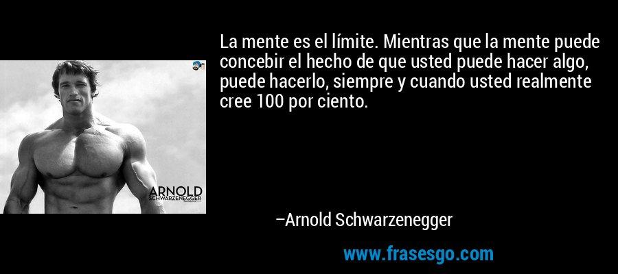 La mente es el límite. Mientras que la mente puede concebir el hecho de que usted puede hacer algo, puede hacerlo, siempre y cuando usted realmente cree 100 por ciento. – Arnold Schwarzenegger