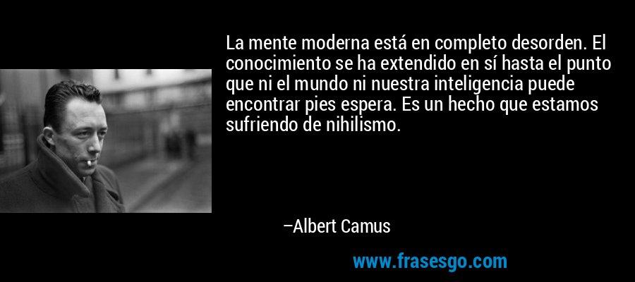La mente moderna está en completo desorden. El conocimiento se ha extendido en sí hasta el punto que ni el mundo ni nuestra inteligencia puede encontrar pies espera. Es un hecho que estamos sufriendo de nihilismo. – Albert Camus