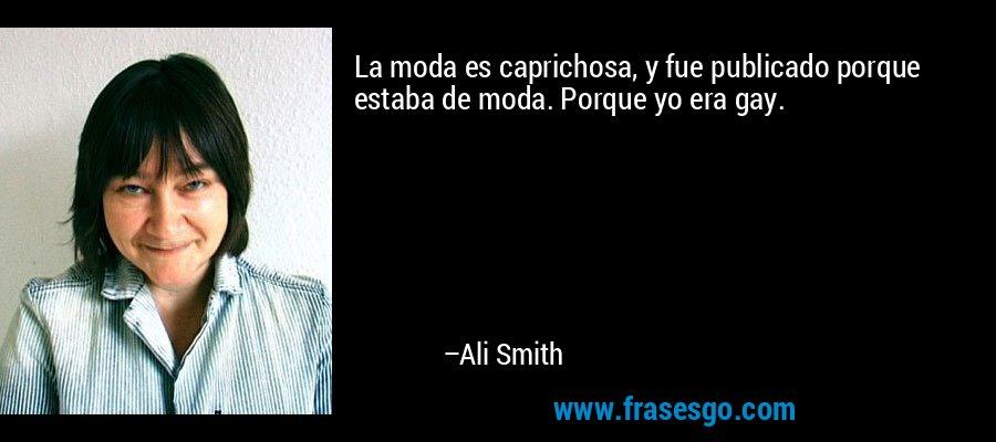 La moda es caprichosa, y fue publicado porque estaba de moda. Porque yo era gay. – Ali Smith