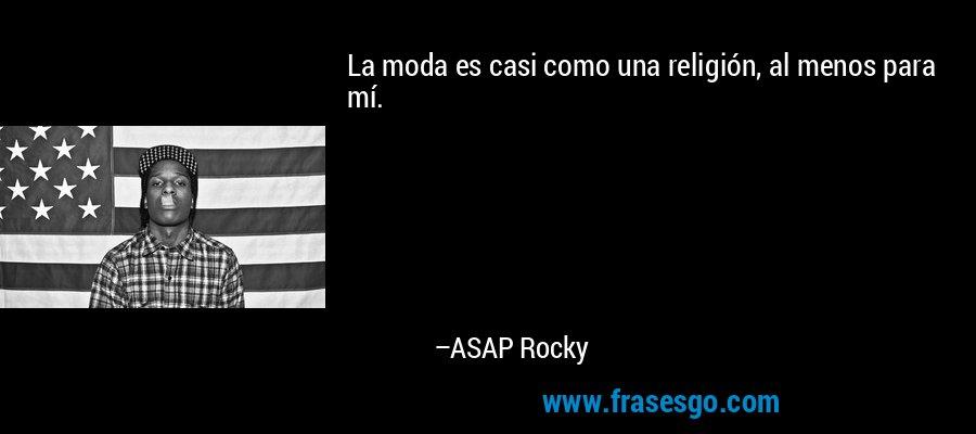 La moda es casi como una religión, al menos para mí. – ASAP Rocky