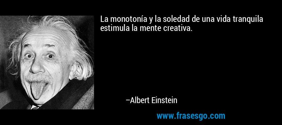 La monotonía y la soledad de una vida tranquila estimula la mente creativa. – Albert Einstein