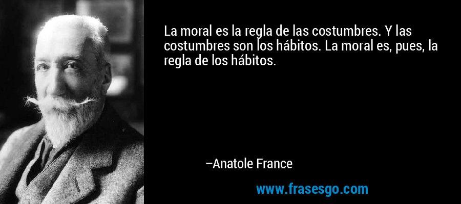 La moral es la regla de las costumbres. Y las costumbres son los hábitos. La moral es, pues, la regla de los hábitos. – Anatole France
